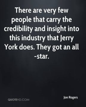 Jon Rogers  - There are very few people that carry the credibility and insight into this industry that Jerry York does. They got an all-star.