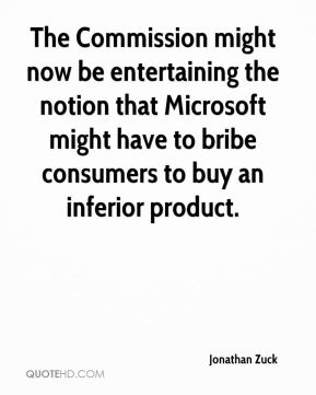 The Commission might now be entertaining the notion that Microsoft might have to bribe consumers to buy an inferior product.