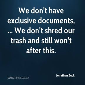 We don't have exclusive documents, ... We don't shred our trash and still won't after this.
