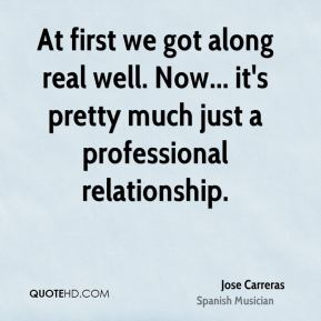 At first we got along real well. Now... it's pretty much just a professional relationship.