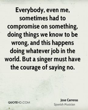Everybody, even me, sometimes had to compromise on something, doing things we know to be wrong, and this happens doing whatever job in the world. But a singer must have the courage of saying no.