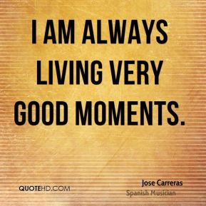 Jose Carreras - I am always living very good moments.