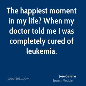 Jose Carreras - The happiest moment in my life? When my doctor told me I was completely cured of leukemia.