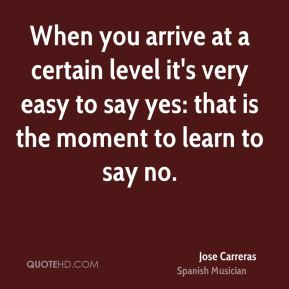 When you arrive at a certain level it's very easy to say yes: that is the moment to learn to say no.