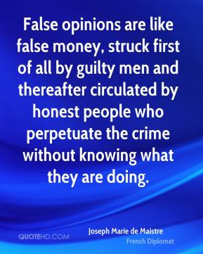 Joseph Marie de Maistre  - False opinions are like false money, struck first of all by guilty men and thereafter circulated by honest people who perpetuate the crime without knowing what they are doing.