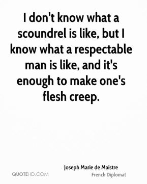 I don't know what a scoundrel is like, but I know what a respectable man is like, and it's enough to make one's flesh creep.