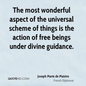 Joseph Marie de Maistre  - The most wonderful aspect of the universal scheme of things is the action of free beings under divine guidance.
