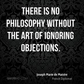 Joseph Marie de Maistre  - There is no philosophy without the art of ignoring objections.
