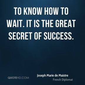 To know how to wait. It is the great secret of success.