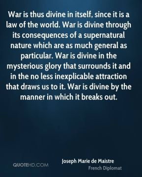 War is thus divine in itself, since it is a law of the world. War is divine through its consequences of a supernatural nature which are as much general as particular. War is divine in the mysterious glory that surrounds it and in the no less inexplicable attraction that draws us to it. War is divine by the manner in which it breaks out.