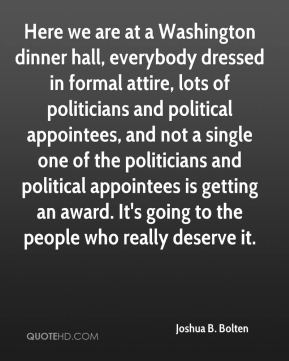 Joshua B. Bolten  - Here we are at a Washington dinner hall, everybody dressed in formal attire, lots of politicians and political appointees, and not a single one of the politicians and political appointees is getting an award. It's going to the people who really deserve it.
