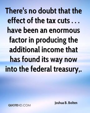 Joshua B. Bolten  - There's no doubt that the effect of the tax cuts . . . have been an enormous factor in producing the additional income that has found its way now into the federal treasury.