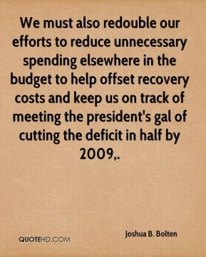 Joshua B. Bolten  - We must also redouble our efforts to reduce unnecessary spending elsewhere in the budget to help offset recovery costs and keep us on track of meeting the president's gal of cutting the deficit in half by 2009.