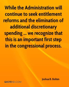 Joshua B. Bolten  - While the Administration will continue to seek entitlement reforms and the elimination of additional discretionary spending ... we recognize that this is an important first step in the congressional process.