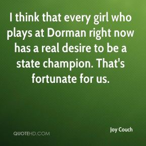 I think that every girl who plays at Dorman right now has a real desire to be a state champion. That's fortunate for us.