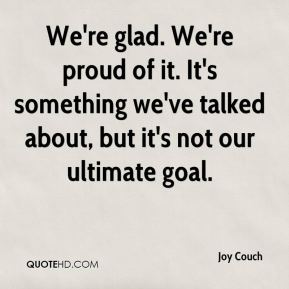 We're glad. We're proud of it. It's something we've talked about, but it's not our ultimate goal.