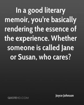 Joyce Johnson  - In a good literary memoir, you're basically rendering the essence of the experience. Whether someone is called Jane or Susan, who cares?