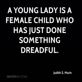 Judith S. Marin  - A young lady is a female child who has just done something dreadful.