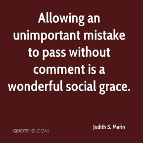 Judith S. Marin  - Allowing an unimportant mistake to pass without comment is a wonderful social grace.
