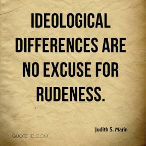 Judith S. Marin  - Ideological differences are no excuse for rudeness.