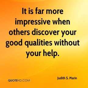 It is far more impressive when others discover your good qualities without your help.