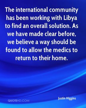 Justin Higgins  - The international community has been working with Libya to find an overall solution. As we have made clear before, we believe a way should be found to allow the medics to return to their home.
