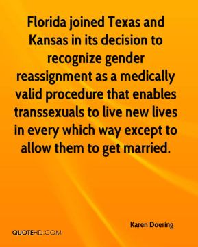 Karen Doering  - Florida joined Texas and Kansas in its decision to recognize gender reassignment as a medically valid procedure that enables transsexuals to live new lives in every which way except to allow them to get married.