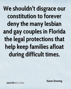 Karen Doering  - We shouldn't disgrace our constitution to forever deny the many lesbian and gay couples in Florida the legal protections that help keep families afloat during difficult times.