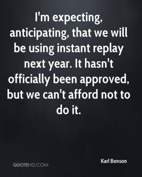 Karl Benson  - I'm expecting, anticipating, that we will be using instant replay next year. It hasn't officially been approved, but we can't afford not to do it.