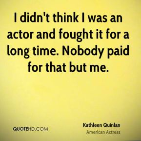 I didn't think I was an actor and fought it for a long time. Nobody paid for that but me.