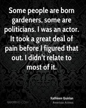 Some people are born gardeners, some are politicians. I was an actor. It took a great deal of pain before I figured that out. I didn't relate to most of it.