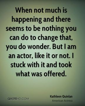 When not much is happening and there seems to be nothing you can do to change that, you do wonder. But I am an actor, like it or not. I stuck with it and took what was offered.