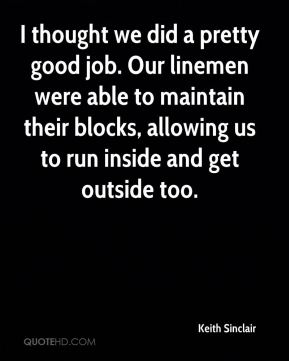 I thought we did a pretty good job. Our linemen were able to maintain their blocks, allowing us to run inside and get outside too.