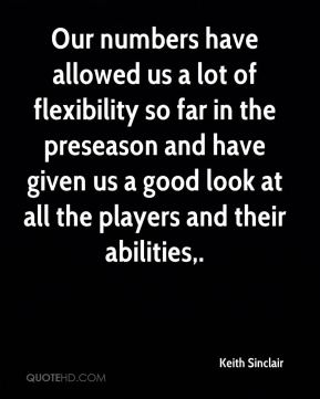 Our numbers have allowed us a lot of flexibility so far in the preseason and have given us a good look at all the players and their abilities.
