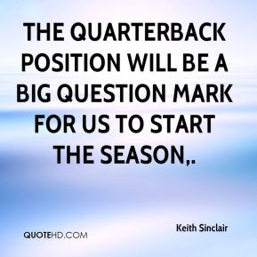 Keith Sinclair  - The quarterback position will be a big question mark for us to start the season.