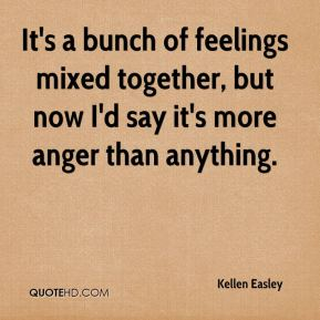 Kellen Easley  - It's a bunch of feelings mixed together, but now I'd say it's more anger than anything.