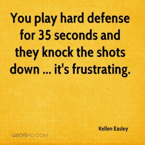 Kellen Easley  - You play hard defense for 35 seconds and they knock the shots down ... it's frustrating.