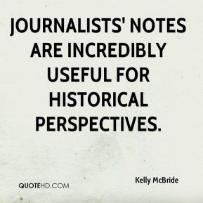 Kelly McBride  - Journalists' notes are incredibly useful for historical perspectives.