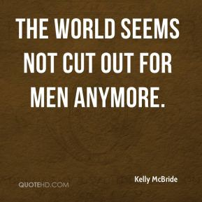 Kelly McBride  - The world seems not cut out for men anymore.