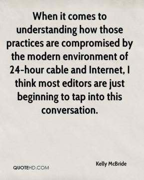 Kelly McBride  - When it comes to understanding how those practices are compromised by the modern environment of 24-hour cable and Internet, I think most editors are just beginning to tap into this conversation.