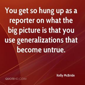Kelly McBride  - You get so hung up as a reporter on what the big picture is that you use generalizations that become untrue.