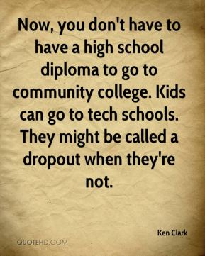 Now, you don't have to have a high school diploma to go to community college. Kids can go to tech schools. They might be called a dropout when they're not.