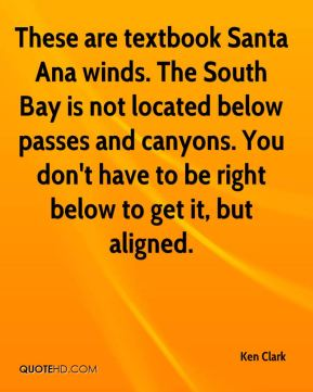 Ken Clark  - These are textbook Santa Ana winds. The South Bay is not located below passes and canyons. You don't have to be right below to get it, but aligned.