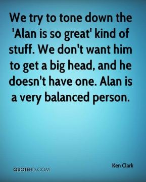 We try to tone down the 'Alan is so great' kind of stuff. We don't want him to get a big head, and he doesn't have one. Alan is a very balanced person.