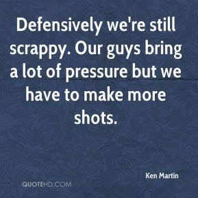 Ken Martin  - Defensively we're still scrappy. Our guys bring a lot of pressure but we have to make more shots.