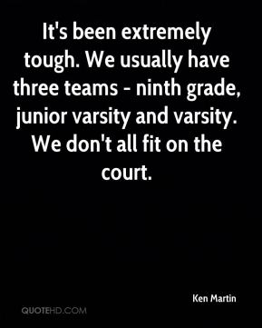 Ken Martin  - It's been extremely tough. We usually have three teams - ninth grade, junior varsity and varsity. We don't all fit on the court.