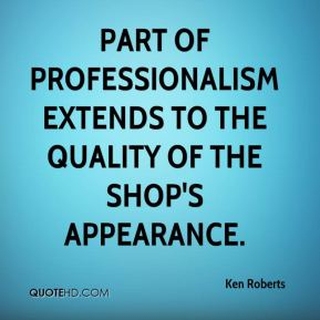Ken Roberts  - Part of professionalism extends to the quality of the shop's appearance.