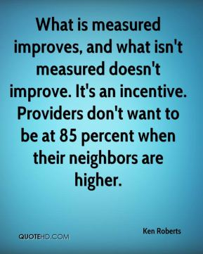 Ken Roberts  - What is measured improves, and what isn't measured doesn't improve. It's an incentive. Providers don't want to be at 85 percent when their neighbors are higher.