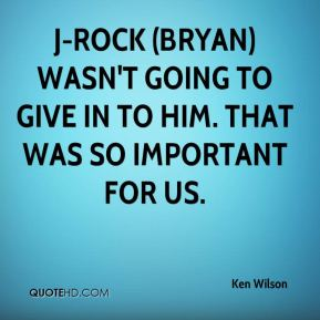 Ken Wilson  - J-Rock (Bryan) wasn't going to give in to him. That was so important for us.