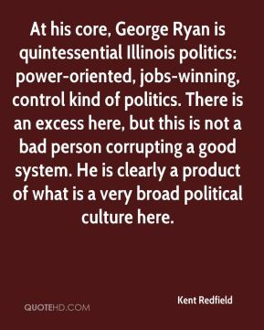 Kent Redfield  - At his core, George Ryan is quintessential Illinois politics: power-oriented, jobs-winning, control kind of politics. There is an excess here, but this is not a bad person corrupting a good system. He is clearly a product of what is a very broad political culture here.
